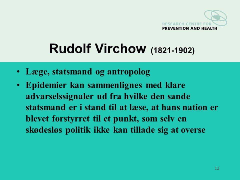 13 Rudolf Virchow (1821-1902) Læge, statsmand og antropolog Epidemier kan sammenlignes med klare advarselssignaler ud fra hvilke den sande statsmand er i stand til at læse, at hans nation er blevet forstyrret til et punkt, som selv en skødesløs politik ikke kan tillade sig at overse