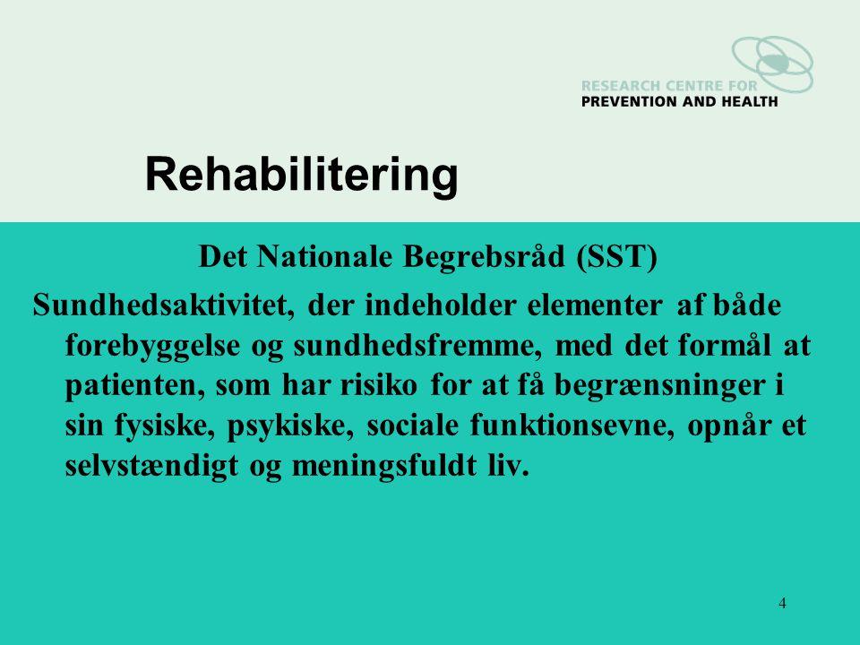4 Rehabilitering Det Nationale Begrebsråd (SST) Sundhedsaktivitet, der indeholder elementer af både forebyggelse og sundhedsfremme, med det formål at patienten, som har risiko for at få begrænsninger i sin fysiske, psykiske, sociale funktionsevne, opnår et selvstændigt og meningsfuldt liv.