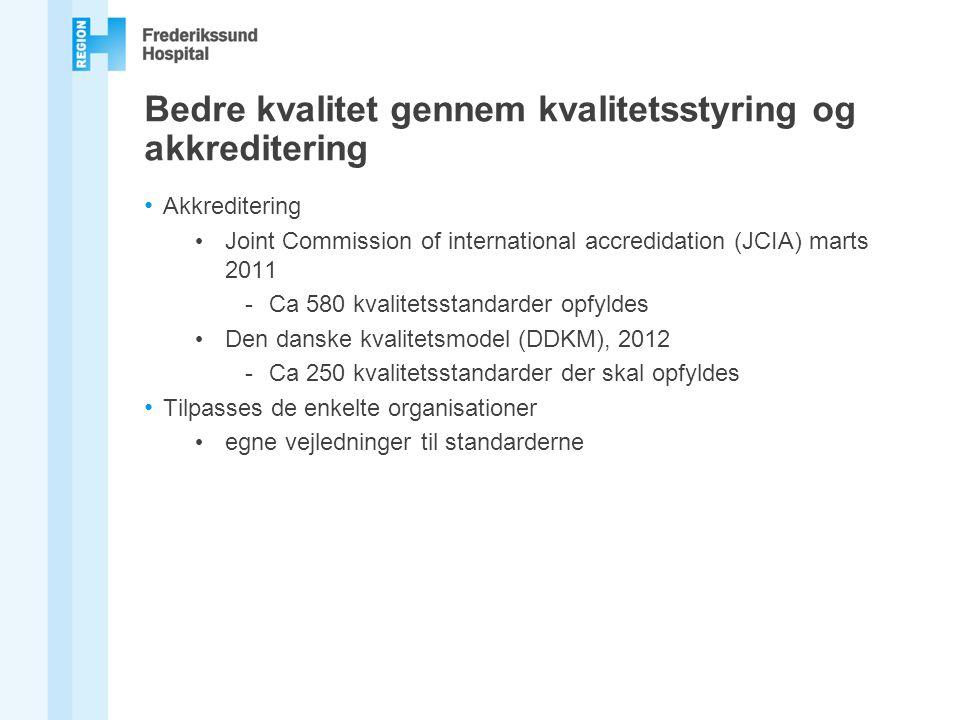 Bedre kvalitet gennem kvalitetsstyring og akkreditering Akkreditering Joint Commission of international accredidation (JCIA) marts 2011 -Ca 580 kvalitetsstandarder opfyldes Den danske kvalitetsmodel (DDKM), 2012 -Ca 250 kvalitetsstandarder der skal opfyldes Tilpasses de enkelte organisationer egne vejledninger til standarderne