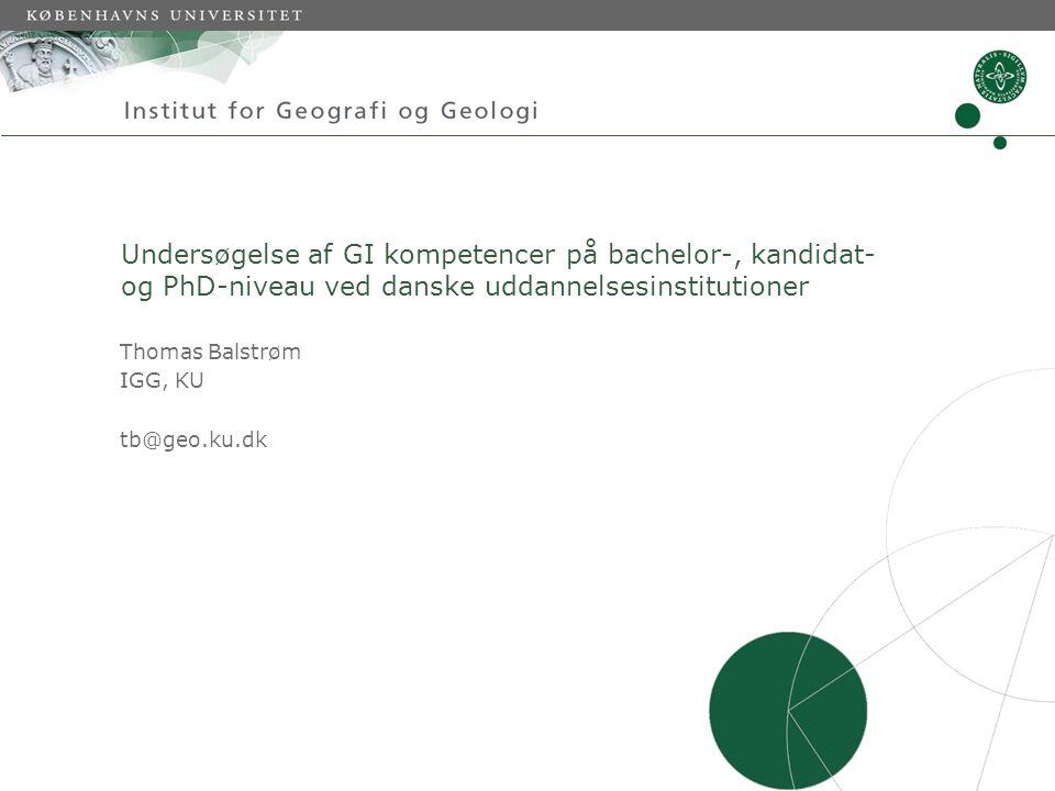 Undersøgelse af GI kompetencer på bachelor-, kandidat- og PhD-niveau ved danske uddannelsesinstitutioner Thomas Balstrøm IGG, KU tb@geo.ku.dk