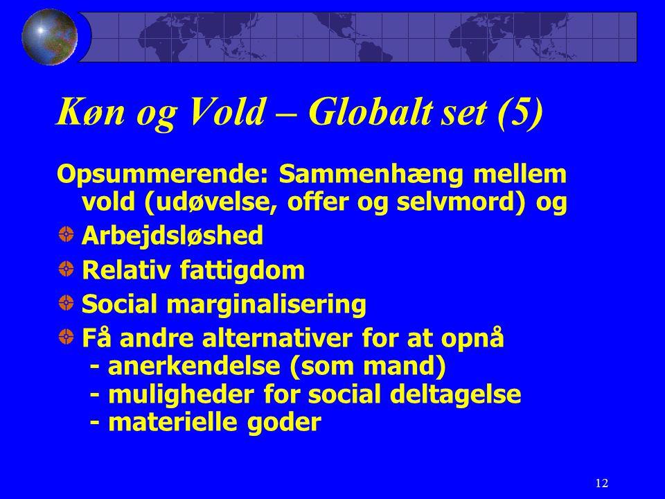 12 Køn og Vold – Globalt set (5) Opsummerende: Sammenhæng mellem vold (udøvelse, offer og selvmord) og Arbejdsløshed Relativ fattigdom Social marginalisering Få andre alternativer for at opnå - anerkendelse (som mand) - muligheder for social deltagelse - materielle goder