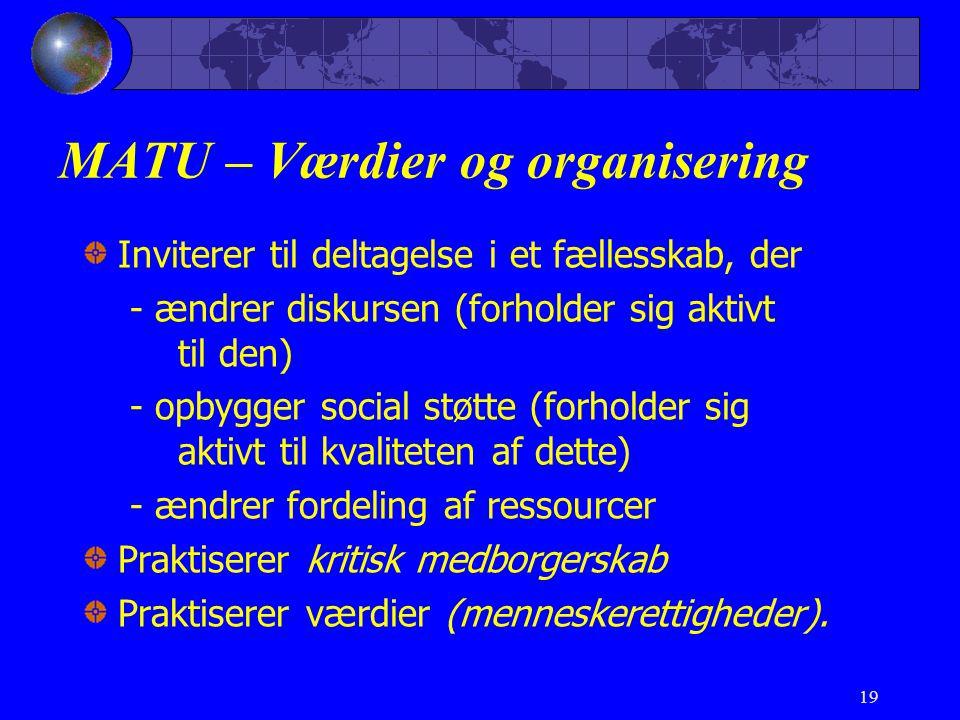 19 MATU – Værdier og organisering Inviterer til deltagelse i et fællesskab, der - ændrer diskursen (forholder sig aktivt til den) - opbygger social støtte (forholder sig aktivt til kvaliteten af dette) - ændrer fordeling af ressourcer Praktiserer kritisk medborgerskab Praktiserer værdier (menneskerettigheder).