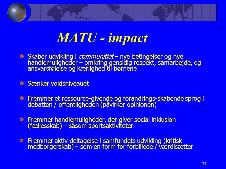 21 MATU - impact Skaber udvikling i communitiet – nye betingelser og nye handlemuligheder – omkring gensidig respekt, samarbejde, og ansvarsfølelse og kærlighed til børnene Sænker voldsniveauet Fremmer et ressource-givende og forandrings-skabende sprog i debatten / offentligheden (påvirker opinionen) Fremmer handlemuligheder, der giver social inklusion (fællesskab) – såsom sportsaktiviteter Fremmer aktiv deltagelse i samfundets udvikling (kritisk medborgerskab) – som en form for forbillede / værdisætter