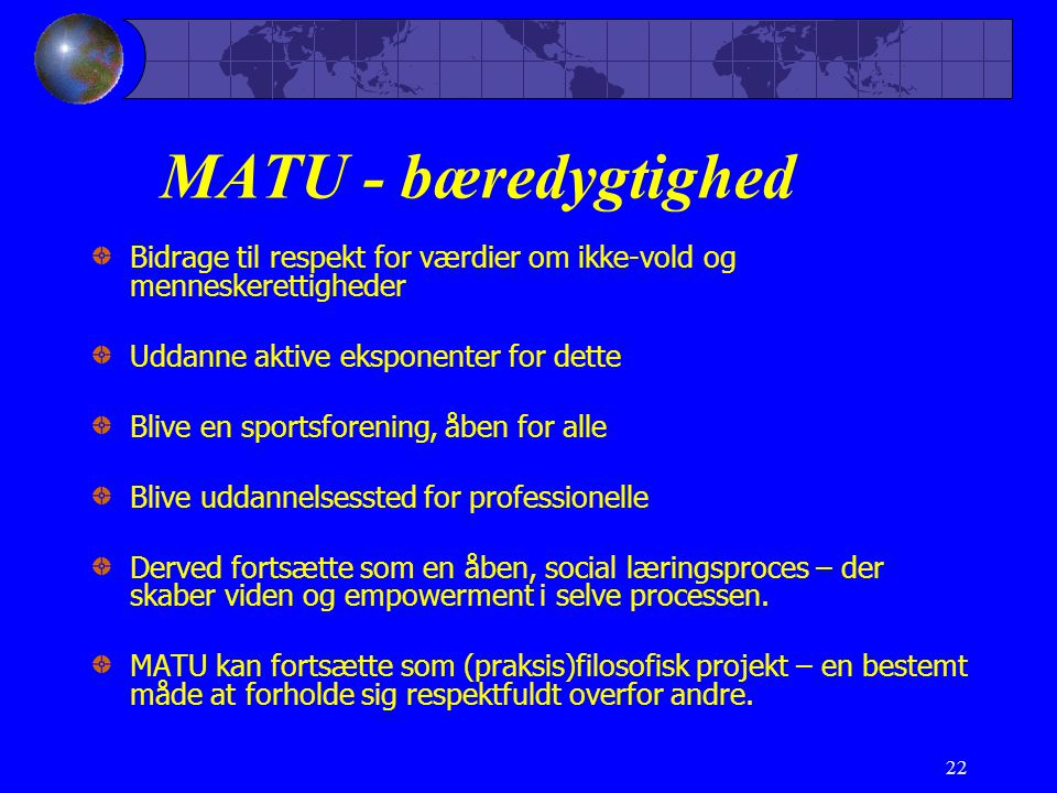 22 MATU - bæredygtighed Bidrage til respekt for værdier om ikke-vold og menneskerettigheder Uddanne aktive eksponenter for dette Blive en sportsforening, åben for alle Blive uddannelsessted for professionelle Derved fortsætte som en åben, social læringsproces – der skaber viden og empowerment i selve processen.