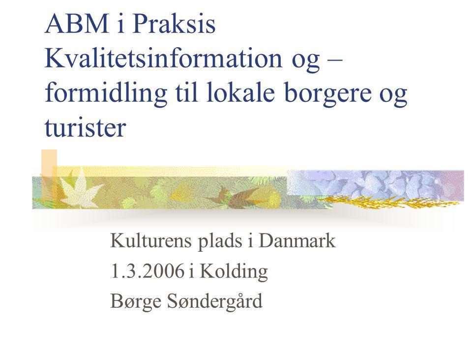 ABM i Praksis Kvalitetsinformation og – formidling til lokale borgere og turister Kulturens plads i Danmark 1.3.2006 i Kolding Børge Søndergård