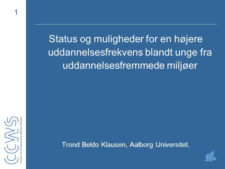 1 Status og muligheder for en højere uddannelsesfrekvens blandt unge fra uddannelsesfremmede miljøer Trond Beldo Klausen, Aalborg Universitet.