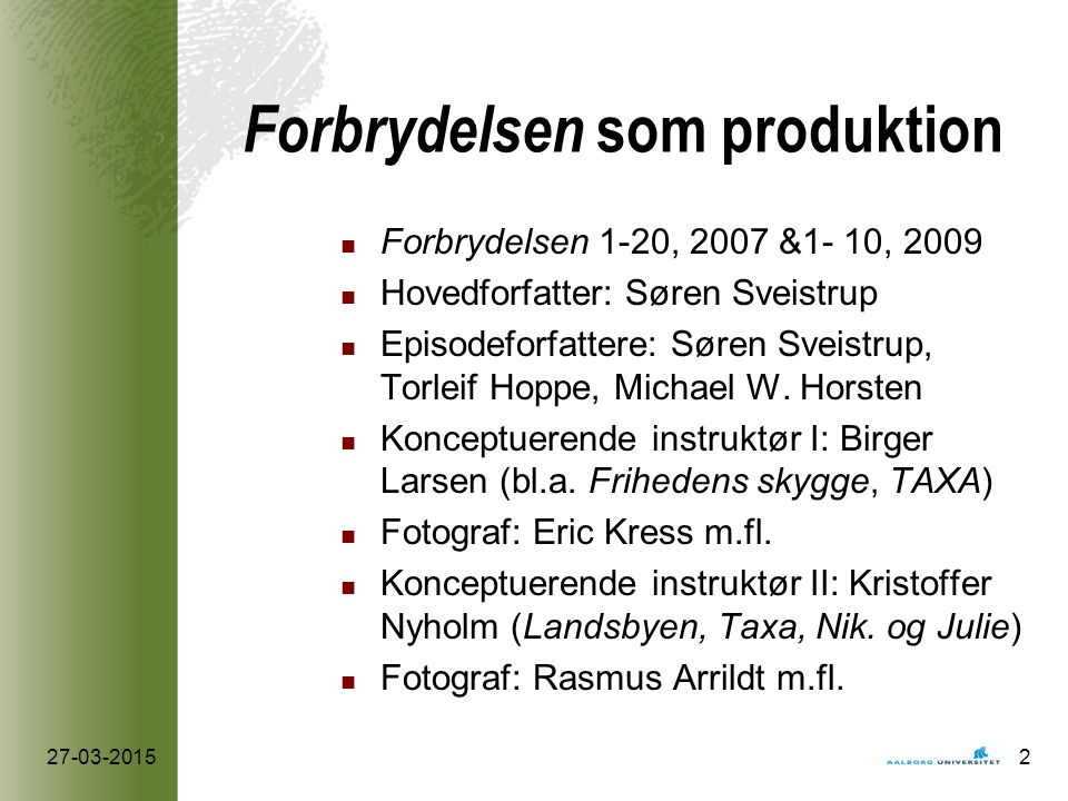Forbrydelsen som produktion Forbrydelsen 1-20, 2007 &1- 10, 2009 Hovedforfatter: Søren Sveistrup Episodeforfattere: Søren Sveistrup, Torleif Hoppe, Michael W.