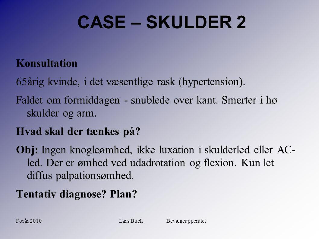 Forår 2010Lars Buch Bevægeapperatet CASE – SKULDER 2 Konsultation 65årig kvinde, i det væsentlige rask (hypertension). Faldet om formiddagen - snubled