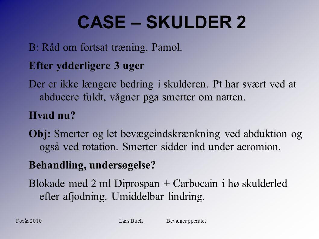 Forår 2010Lars Buch Bevægeapperatet CASE – SKULDER 2 B: Råd om fortsat træning, Pamol. Efter ydderligere 3 uger Der er ikke længere bedring i skuldere
