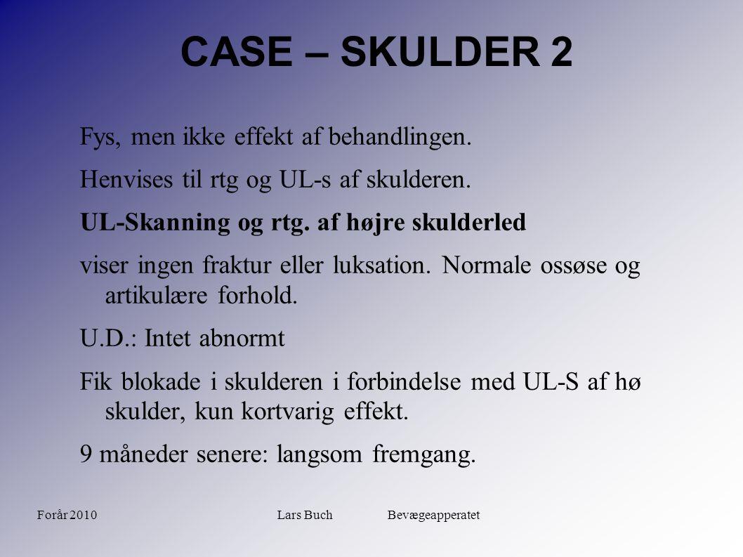 Forår 2010Lars Buch Bevægeapperatet CASE – SKULDER 2 Fys, men ikke effekt af behandlingen. Henvises til rtg og UL-s af skulderen. UL-Skanning og rtg.
