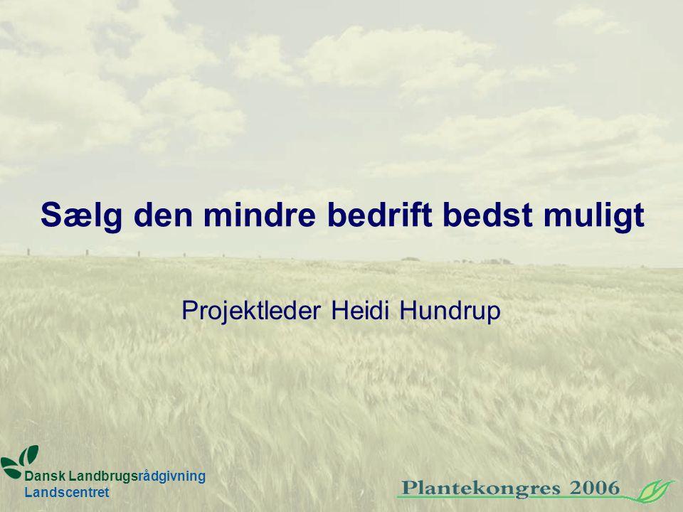 Sælg den mindre bedrift bedst muligt Projektleder Heidi Hundrup Dansk Landbrugsrådgivning Landscentret