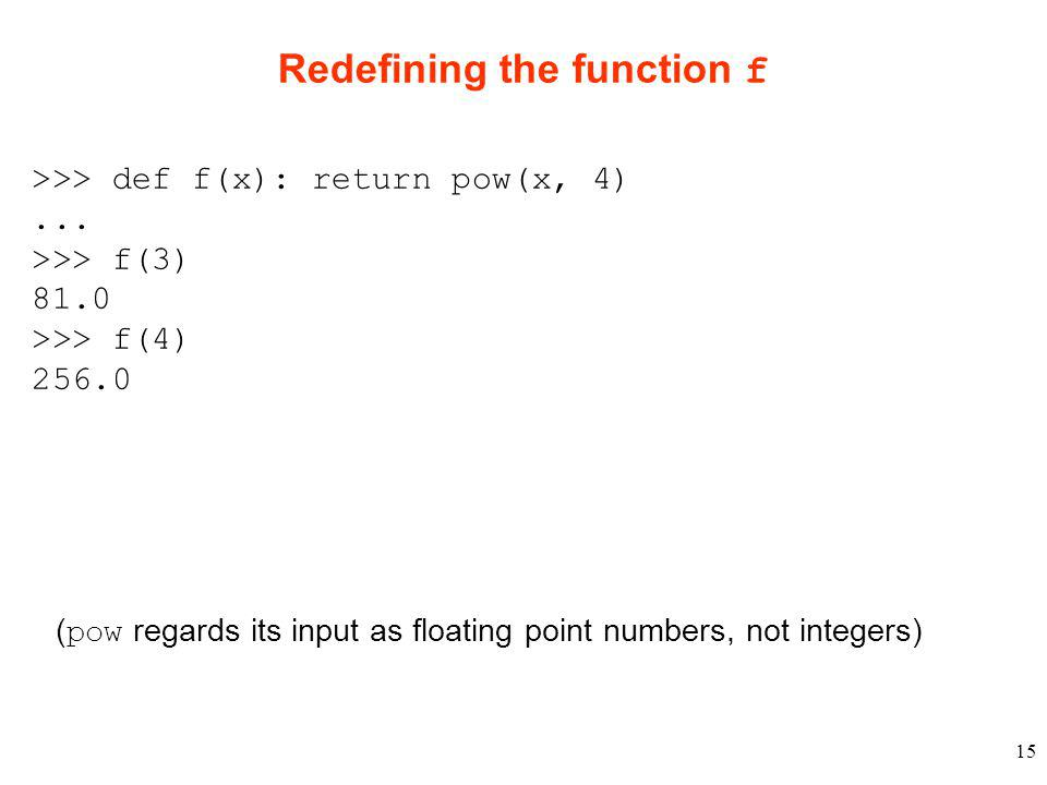 15 Redefining the function f >>> def f(x): return pow(x, 4)...