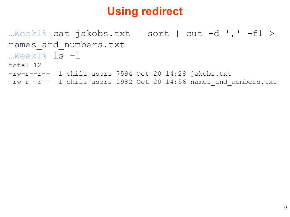 9 Using redirect …Week1% cat jakobs.txt | sort | cut -d , -f1 > names_and_numbers.txt …Week1% ls –l total 12 -rw-r--r-- 1 chili users 7594 Oct 20 14:28 jakobs.txt -rw-r--r-- 1 chili users 1982 Oct 20 14:56 names_and_numbers.txt
