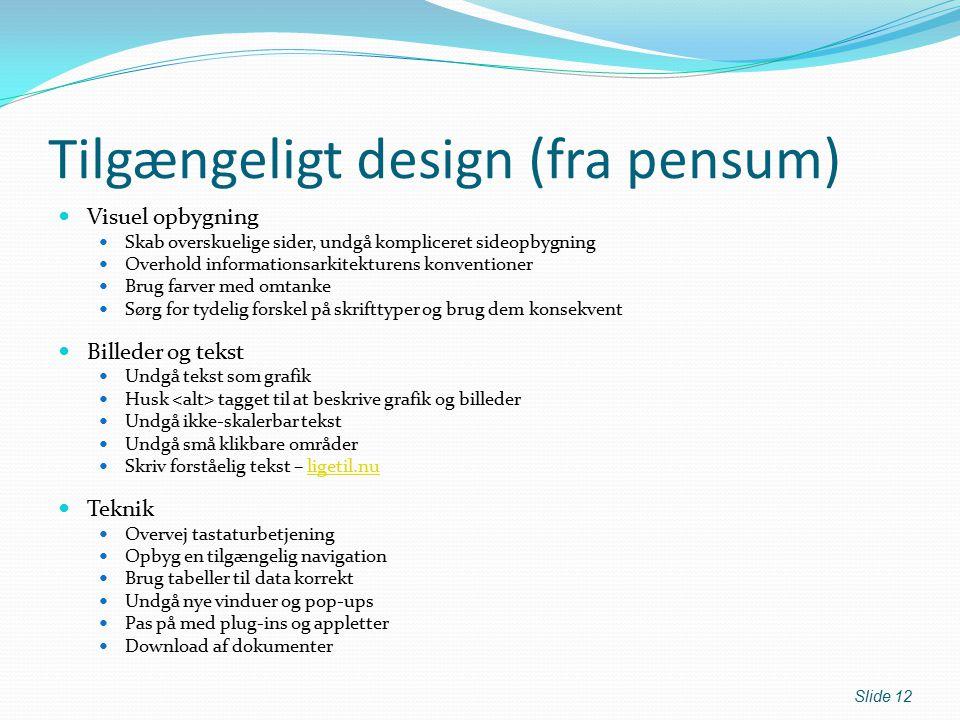 Tilgængeligt design (fra pensum) Visuel opbygning Skab overskuelige sider, undgå kompliceret sideopbygning Overhold informationsarkitekturens konventioner Brug farver med omtanke Sørg for tydelig forskel på skrifttyper og brug dem konsekvent Billeder og tekst Undgå tekst som grafik Husk tagget til at beskrive grafik og billeder Undgå ikke-skalerbar tekst Undgå små klikbare områder Skriv forståelig tekst – ligetil.nuligetil.nu Teknik Overvej tastaturbetjening Opbyg en tilgængelig navigation Brug tabeller til data korrekt Undgå nye vinduer og pop-ups Pas på med plug-ins og appletter Download af dokumenter Slide 12
