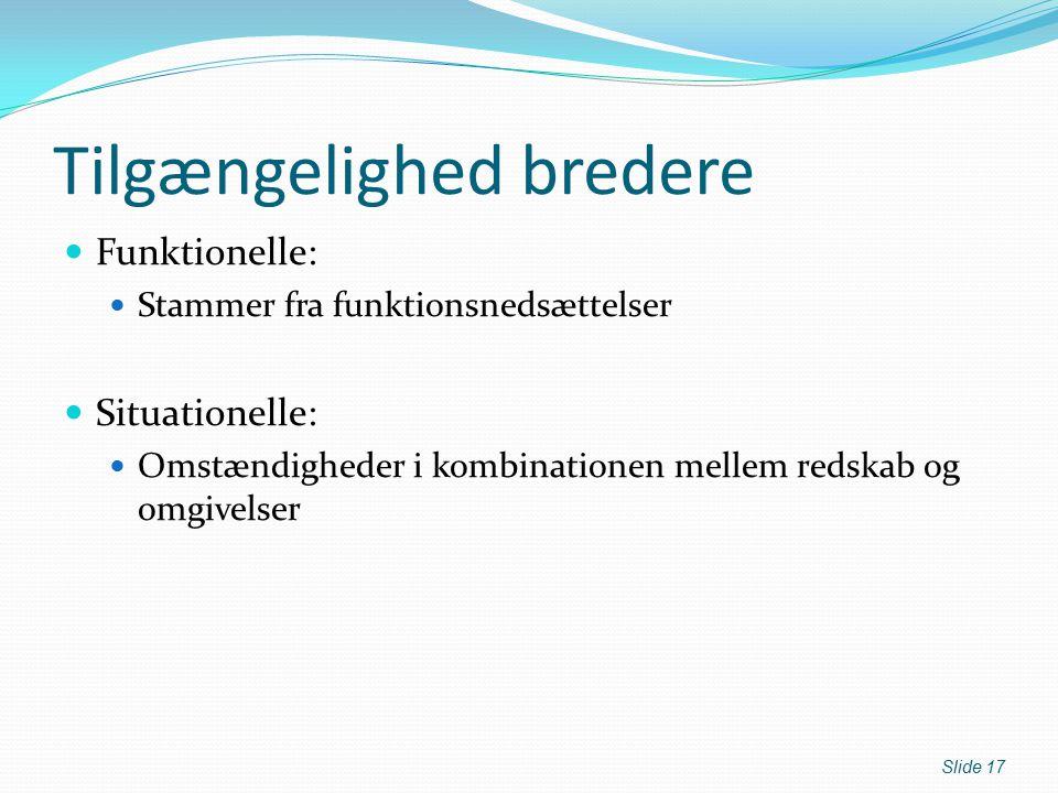 Tilgængelighed bredere Funktionelle: Stammer fra funktionsnedsættelser Situationelle: Omstændigheder i kombinationen mellem redskab og omgivelser Slide 17