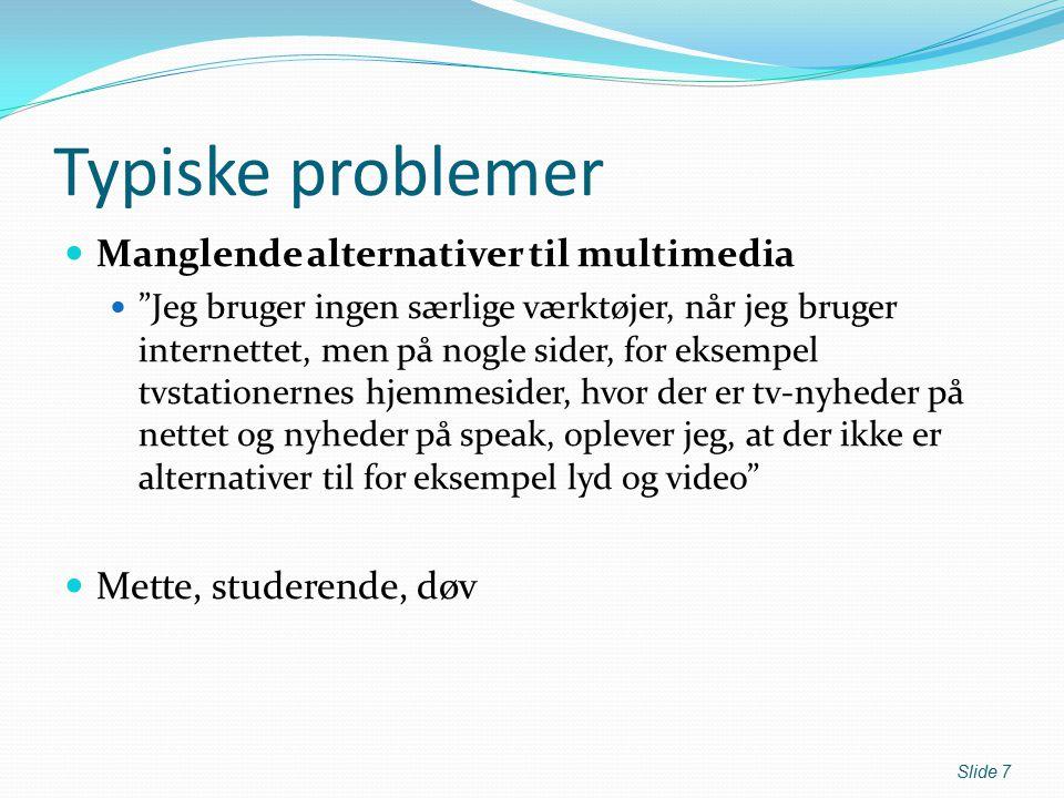 Typiske problemer Manglende alternativer til multimedia Jeg bruger ingen særlige værktøjer, når jeg bruger internettet, men på nogle sider, for eksempel tvstationernes hjemmesider, hvor der er tv-nyheder på nettet og nyheder på speak, oplever jeg, at der ikke er alternativer til for eksempel lyd og video Mette, studerende, døv Slide 7