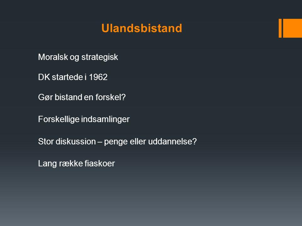 Ulandsbistand Moralsk og strategisk DK startede i 1962 Gør bistand en forskel.