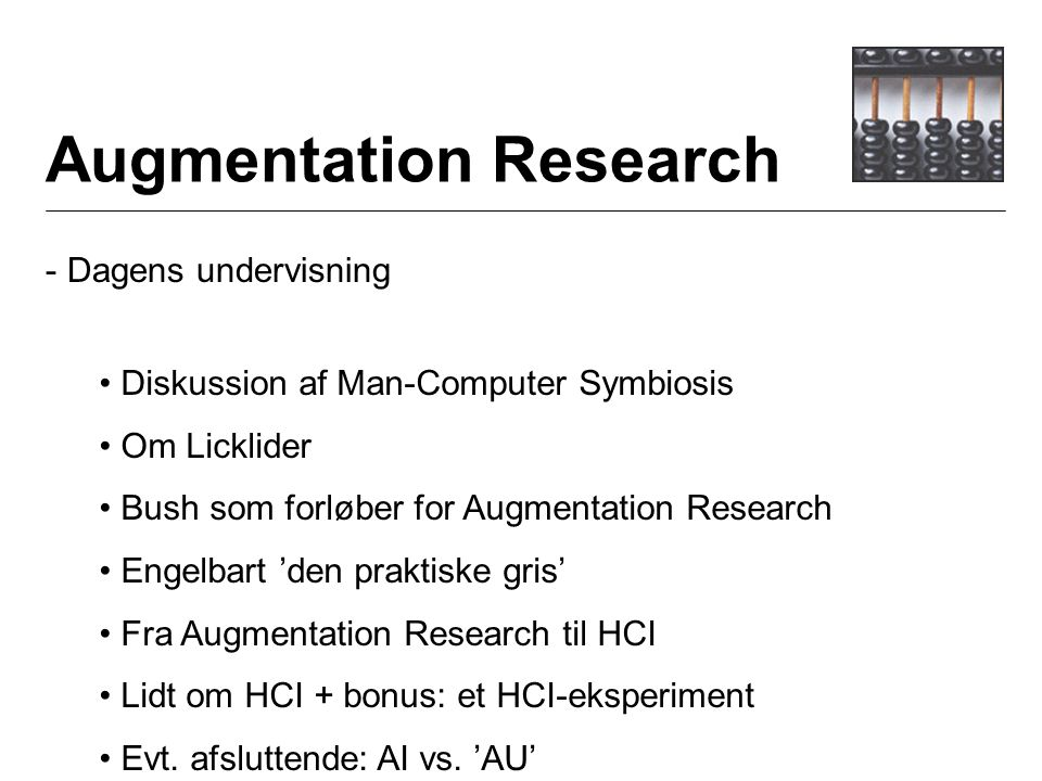 Augmentation Research - Dagens undervisning Diskussion af Man-Computer Symbiosis Om Licklider Bush som forløber for Augmentation Research Engelbart 'den praktiske gris' Fra Augmentation Research til HCI Lidt om HCI + bonus: et HCI-eksperiment Evt.