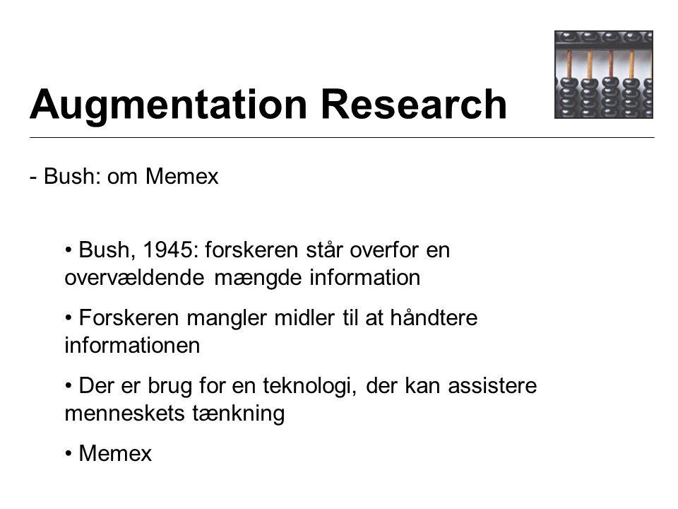 Augmentation Research - Bush: om Memex Bush, 1945: forskeren står overfor en overvældende mængde information Forskeren mangler midler til at håndtere informationen Der er brug for en teknologi, der kan assistere menneskets tænkning Memex