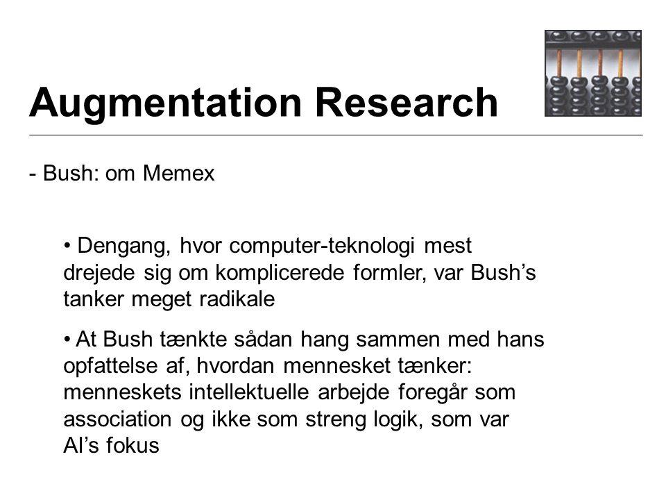 Augmentation Research - Bush: om Memex Dengang, hvor computer-teknologi mest drejede sig om komplicerede formler, var Bush's tanker meget radikale At Bush tænkte sådan hang sammen med hans opfattelse af, hvordan mennesket tænker: menneskets intellektuelle arbejde foregår som association og ikke som streng logik, som var AI's fokus