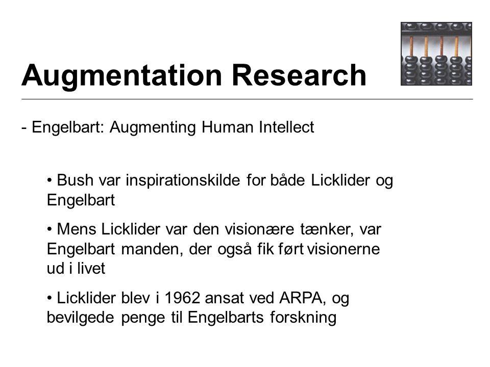 Augmentation Research - Engelbart: Augmenting Human Intellect Bush var inspirationskilde for både Licklider og Engelbart Mens Licklider var den visionære tænker, var Engelbart manden, der også fik ført visionerne ud i livet Licklider blev i 1962 ansat ved ARPA, og bevilgede penge til Engelbarts forskning