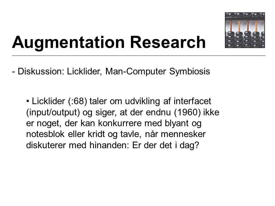 Augmentation Research - Diskussion: Licklider, Man-Computer Symbiosis Licklider (:68) taler om udvikling af interfacet (input/output) og siger, at der endnu (1960) ikke er noget, der kan konkurrere med blyant og notesblok eller kridt og tavle, når mennesker diskuterer med hinanden: Er der det i dag