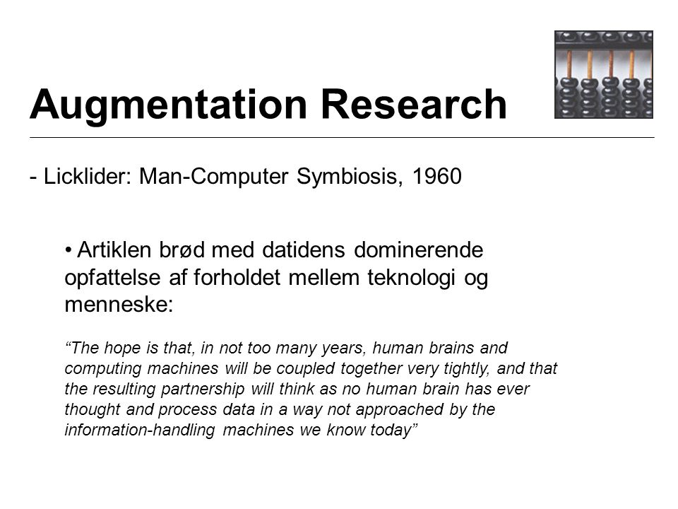 Augmentation Research - Licklider: Man-Computer Symbiosis, 1960 Artiklen brød med datidens dominerende opfattelse af forholdet mellem teknologi og menneske: The hope is that, in not too many years, human brains and computing machines will be coupled together very tightly, and that the resulting partnership will think as no human brain has ever thought and process data in a way not approached by the information-handling machines we know today