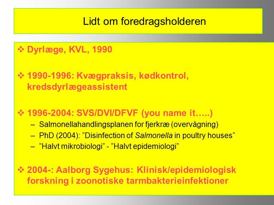 Lidt om foredragsholderen  Dyrlæge, KVL, 1990  1990-1996: Kvægpraksis, kødkontrol, kredsdyrlægeassistent  1996-2004: SVS/DVI/DFVF (you name it…..) –Salmonellahandlingsplanen for fjerkræ (overvågning) –PhD (2004): Disinfection of Salmonella in poultry houses – Halvt mikrobiologi - Halvt epidemiologi  2004-: Aalborg Sygehus: Klinisk/epidemiologisk forskning i zoonotiske tarmbakterieinfektioner