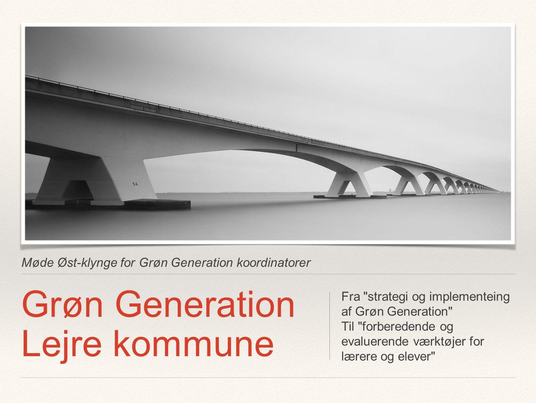 Møde Øst-klynge for Grøn Generation koordinatorer Grøn Generation Lejre kommune Fra strategi og implementeing af Grøn Generation Til forberedende og evaluerende værktøjer for lærere og elever