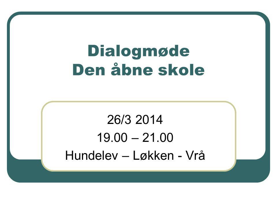 Dialogmøde Den åbne skole 26/3 2014 19.00 – 21.00 Hundelev – Løkken - Vrå