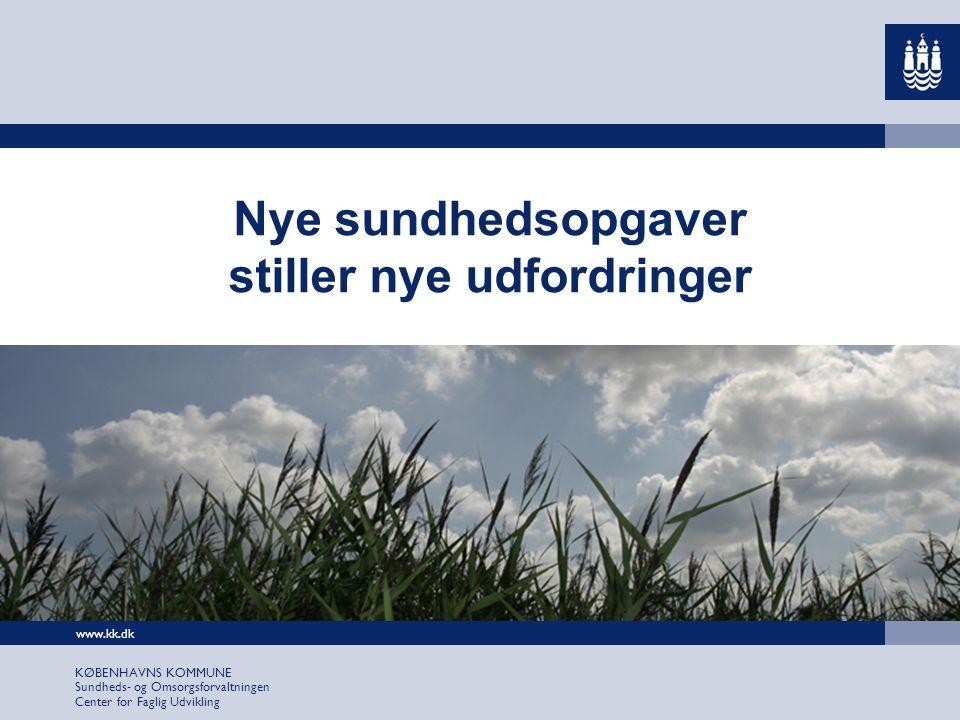 www.kk.dk KØBENHAVNS KOMMUNE Sundheds- og Omsorgsforvaltningen Center for Faglig Udvikling Nye sundhedsopgaver stiller nye udfordringer