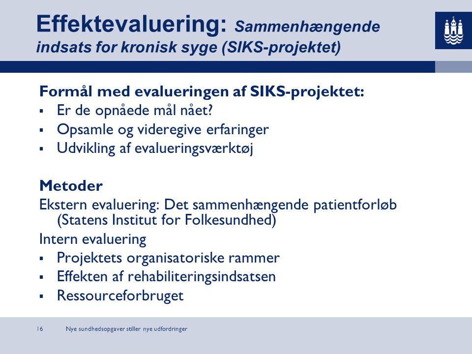 Nye sundhedsopgaver stiller nye udfordringer16 Effektevaluering: Sammenhængende indsats for kronisk syge (SIKS-projektet) Formål med evalueringen af SIKS-projektet:  Er de opnåede mål nået.