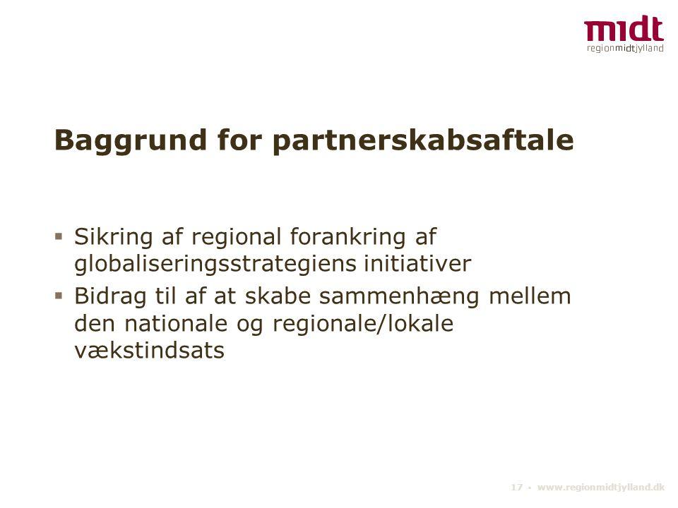 17 ▪ www.regionmidtjylland.dk Baggrund for partnerskabsaftale  Sikring af regional forankring af globaliseringsstrategiens initiativer  Bidrag til af at skabe sammenhæng mellem den nationale og regionale/lokale vækstindsats