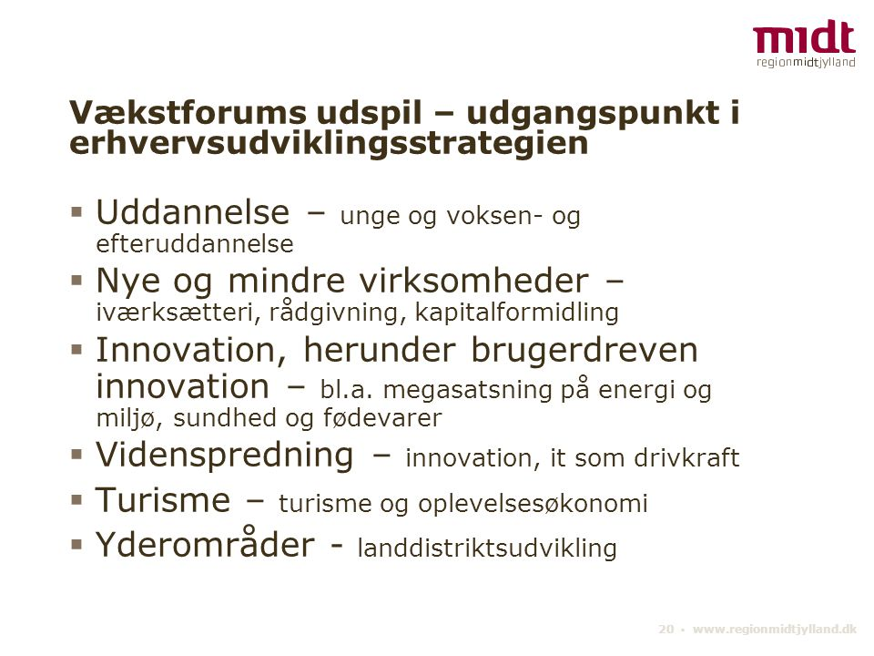 20 ▪ www.regionmidtjylland.dk Vækstforums udspil – udgangspunkt i erhvervsudviklingsstrategien  Uddannelse – unge og voksen- og efteruddannelse  Nye og mindre virksomheder – iværksætteri, rådgivning, kapitalformidling  Innovation, herunder brugerdreven innovation – bl.a.