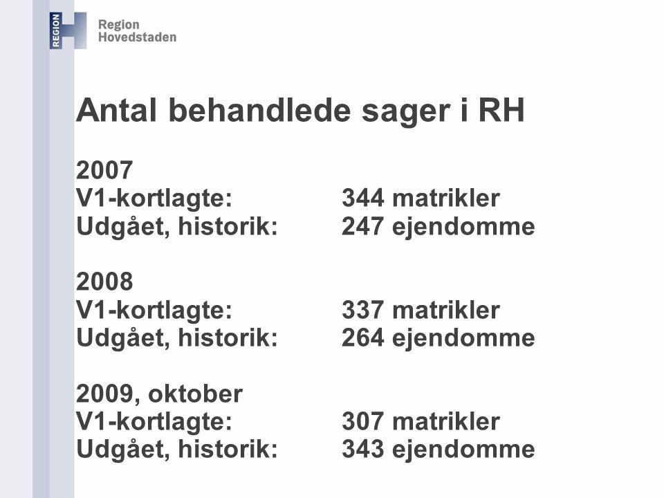 Antal behandlede sager i RH 2007 V1-kortlagte: 344 matrikler Udgået, historik: 247 ejendomme 2008 V1-kortlagte: 337 matrikler Udgået, historik: 264 ejendomme 2009, oktober V1-kortlagte: 307 matrikler Udgået, historik: 343 ejendomme