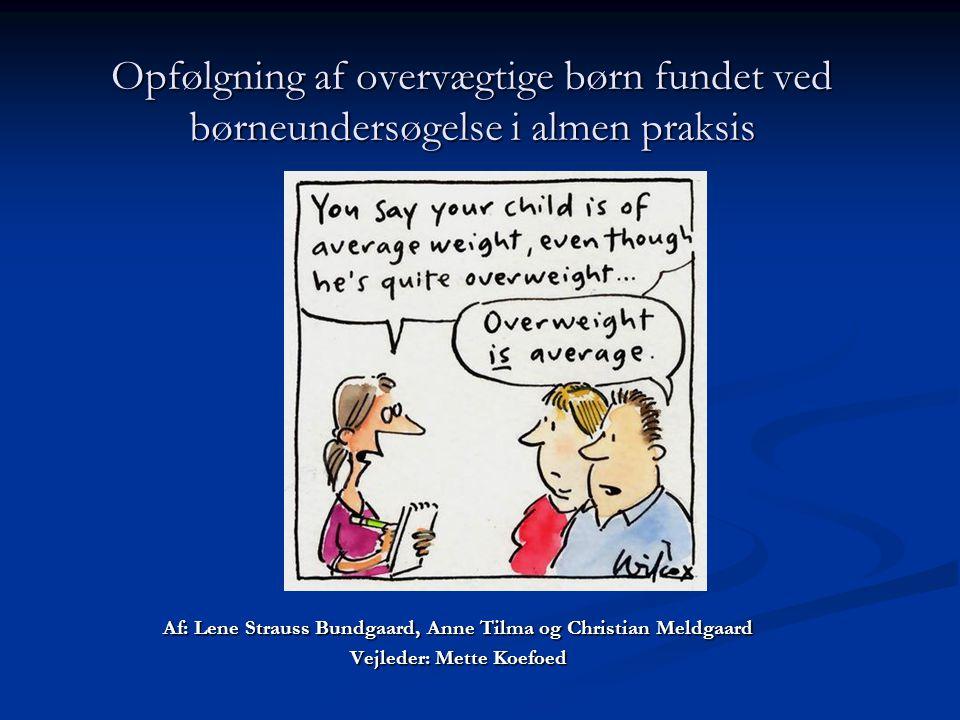 Af: Lene Strauss Bundgaard, Anne Tilma og Christian Meldgaard Vejleder: Mette Koefoed Opfølgning af overvægtige børn fundet ved børneundersøgelse i almen praksis