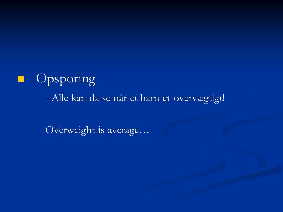 Opsporing - Alle kan da se når et barn er overvægtigt! Overweight is average…