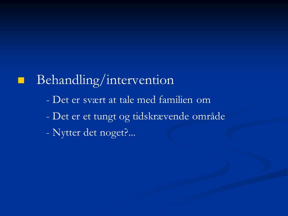 Behandling/intervention - Det er svært at tale med familien om - Det er et tungt og tidskrævende område - Nytter det noget ...