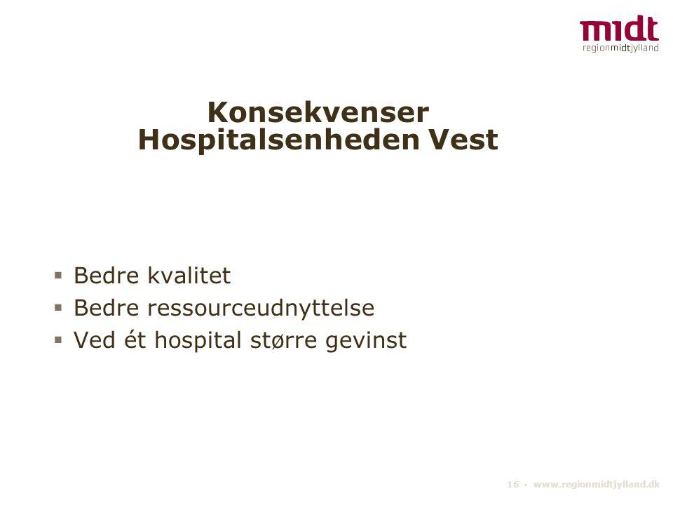 16 ▪ www.regionmidtjylland.dk Konsekvenser Hospitalsenheden Vest  Bedre kvalitet  Bedre ressourceudnyttelse  Ved ét hospital større gevinst
