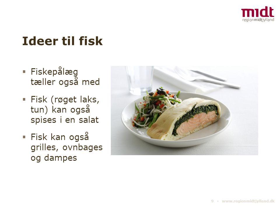 Ideer til fisk  Fiskepålæg tæller også med  Fisk (røget laks, tun) kan også spises i en salat  Fisk kan også grilles, ovnbages og dampes 9 ▪ www.regionmidtjylland.dk