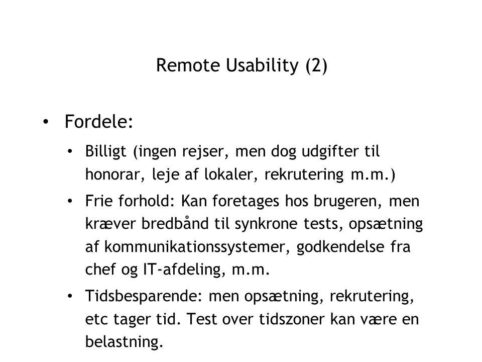 Remote Usability (2) Fordele: Billigt (ingen rejser, men dog udgifter til honorar, leje af lokaler, rekrutering m.m.) Frie forhold: Kan foretages hos brugeren, men kræver bredbånd til synkrone tests, opsætning af kommunikationssystemer, godkendelse fra chef og IT-afdeling, m.m.