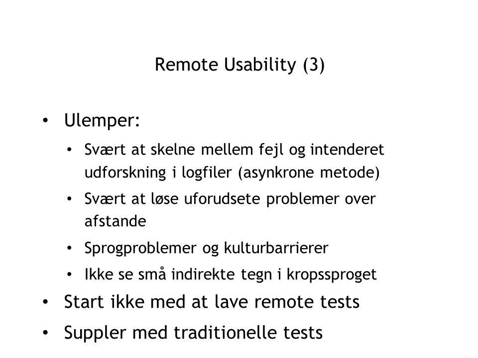 Remote Usability (3) Ulemper: Svært at skelne mellem fejl og intenderet udforskning i logfiler (asynkrone metode) Svært at løse uforudsete problemer over afstande Sprogproblemer og kulturbarrierer Ikke se små indirekte tegn i kropssproget Start ikke med at lave remote tests Suppler med traditionelle tests