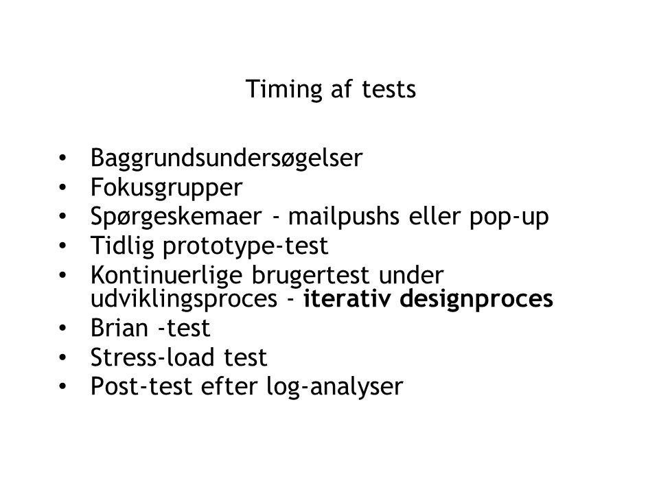 Timing af tests Baggrundsundersøgelser Fokusgrupper Spørgeskemaer - mailpushs eller pop-up Tidlig prototype-test Kontinuerlige brugertest under udviklingsproces - iterativ designproces Brian -test Stress-load test Post-test efter log-analyser