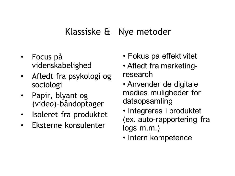 Klassiske & Nye metoder Focus på videnskabelighed Afledt fra psykologi og sociologi Papir, blyant og (video)-båndoptager Isoleret fra produktet Eksterne konsulenter Fokus på effektivitet Afledt fra marketing- research Anvender de digitale medies muligheder for dataopsamling Integreres i produktet (ex.