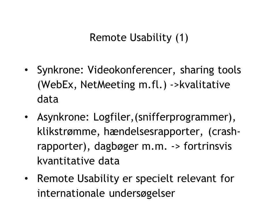 Remote Usability (1) Synkrone: Videokonferencer, sharing tools (WebEx, NetMeeting m.fl.) ->kvalitative data Asynkrone: Logfiler,(snifferprogrammer), klikstrømme, hændelsesrapporter, (crash- rapporter), dagbøger m.m.