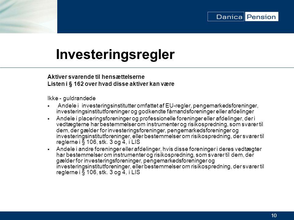 10 Investeringsregler Aktiver svarende til hensættelserne Listen i § 162 over hvad disse aktiver kan være Ikke - guldrandede  Andele i investeringsinstitutter omfattet af EU-regler, pengemarkedsforeninger, investeringsinstitutforeninger og godkendte fåmandsforeninger eller afdelinger  Andele i placeringsforeninger og professionelle foreninger eller afdelinger, der i vedtægterne har bestemmelser om instrumenter og risikospredning, som svarer til dem, der gælder for investeringsforeninger, pengemarkedsforeninger og investeringsinstitutforeninger, eller bestemmelser om risikospredning, der svarer til reglerne i § 106, stk.