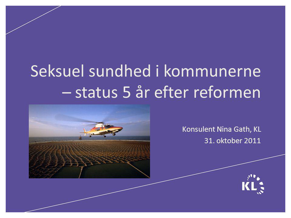 Seksuel sundhed i kommunerne – status 5 år efter reformen Konsulent Nina Gath, KL 31. oktober 2011