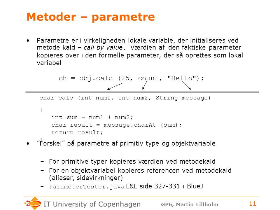 GP6, Martin Lillholm 11 Metoder – parametre Parametre er i virkeligheden lokale variable, der initialiseres ved metode kald – call by value.