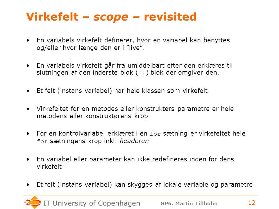 GP6, Martin Lillholm 12 Virkefelt – scope – revisited En variabels virkefelt definerer, hvor en variabel kan benyttes og/eller hvor længe den er i live .