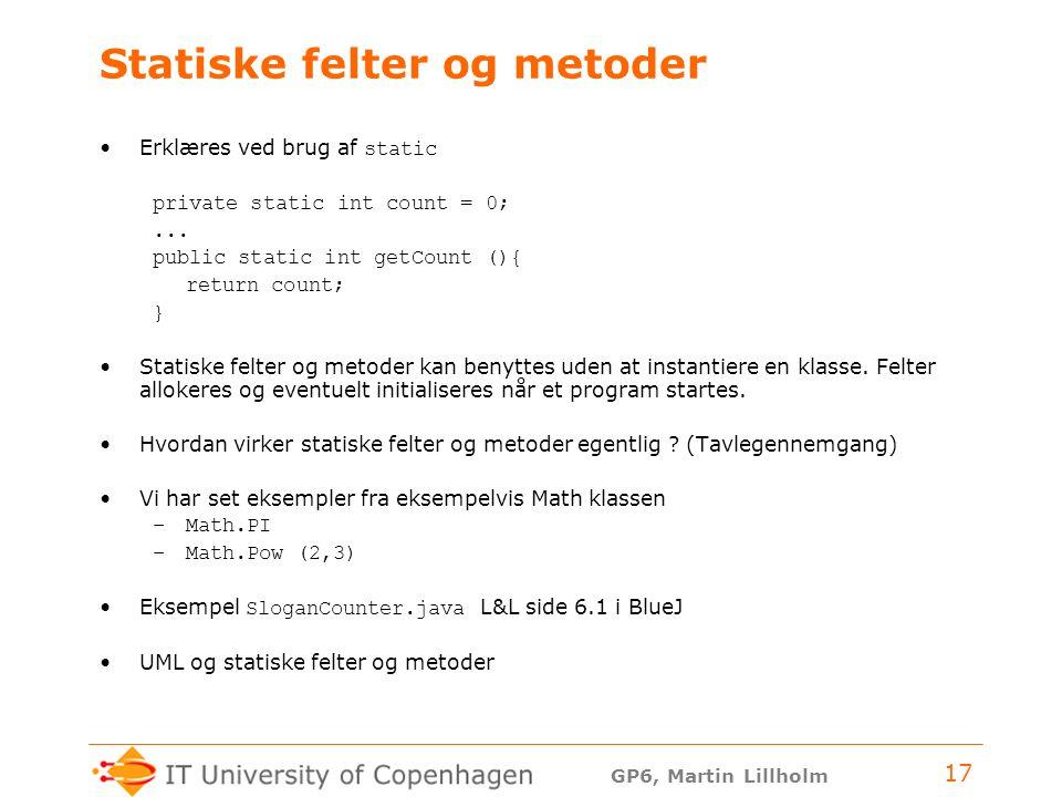 GP6, Martin Lillholm 17 Statiske felter og metoder Erklæres ved brug af static private static int count = 0;...